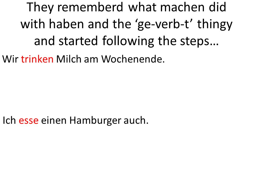 They rememberd what machen did with haben and the 'ge-verb-t' thingy and started following the steps… Wir trinken Milch am Wochenende.