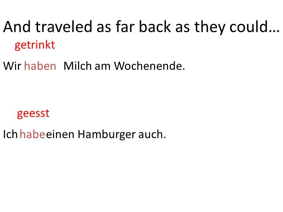 Wir trinken Milch am Wochenende.haben Ich esse einen Hamburger auch.habe getrinkt And traveled as far back as they could… geesst