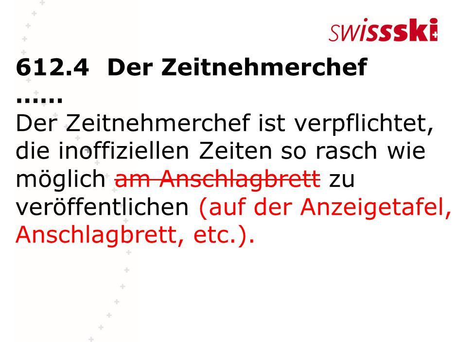 612.4Der Zeitnehmerchef …… Der Zeitnehmerchef ist verpflichtet, die inoffiziellen Zeiten so rasch wie möglich am Anschlagbrett zu veröffentlichen (auf der Anzeigetafel, Anschlagbrett, etc.).