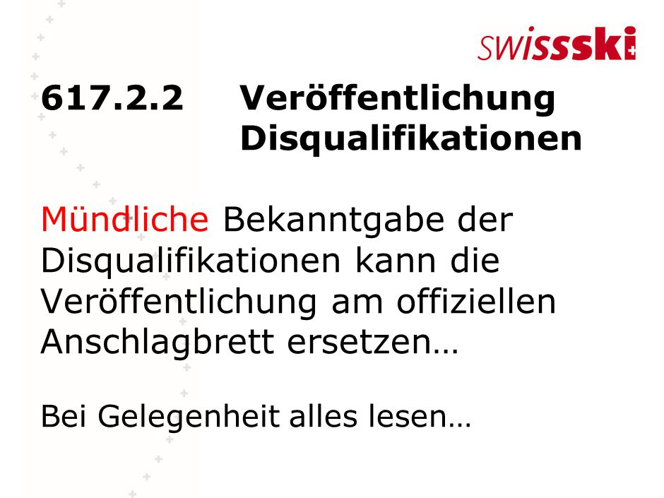 617.2.2Veröffentlichung Disqualifikationen Mündliche Bekanntgabe der Disqualifikationen kann die Veröffentlichung am offiziellen Anschlagbrett ersetzen… Bei Gelegenheit alles lesen…