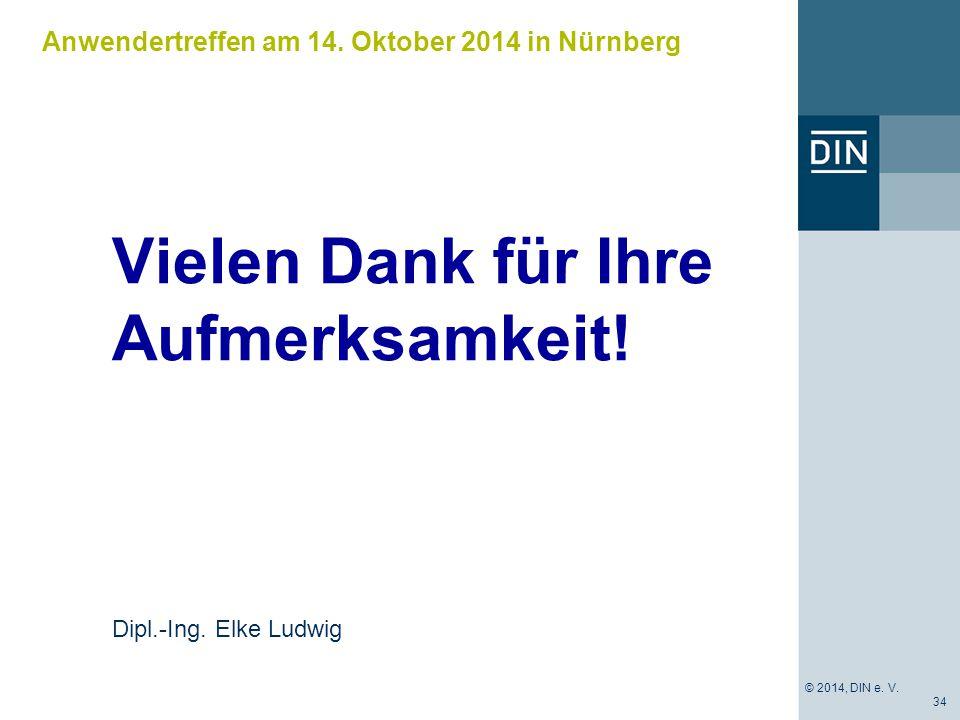 Anwendertreffen am 14. Oktober 2014 in Nürnberg Vielen Dank für Ihre Aufmerksamkeit! 34 Dipl.-Ing. Elke Ludwig © 2014, DIN e. V.