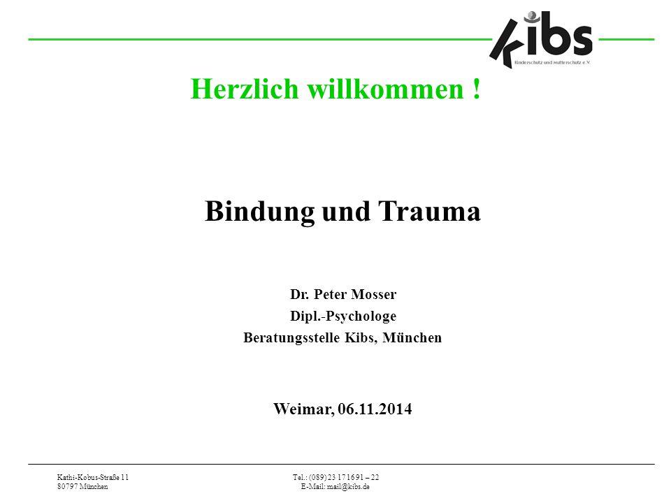 Kathi-Kobus-Straße 11 80797 München Tel.: (089) 23 17 16 91 – 22 E-Mail: mail@kibs.de Herzlich willkommen ! Bindung und Trauma Dr. Peter Mosser Dipl.-