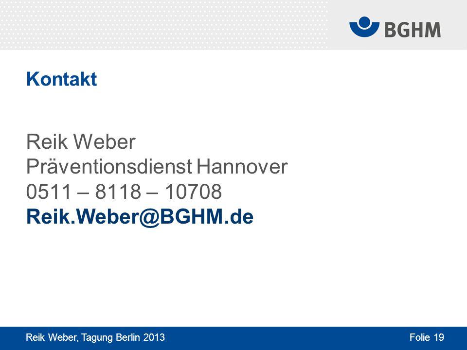 Kontakt Reik Weber Präventionsdienst Hannover 0511 – 8118 – 10708 Reik.Weber@BGHM.de Reik Weber, Tagung Berlin 2013 Folie 19