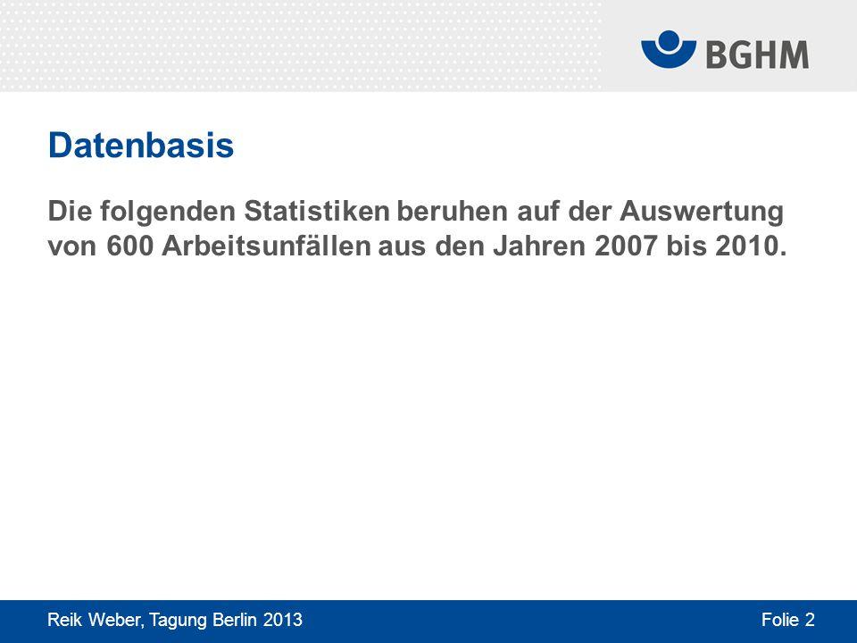 Datenbasis Die folgenden Statistiken beruhen auf der Auswertung von 600 Arbeitsunfällen aus den Jahren 2007 bis 2010. Reik Weber, Tagung Berlin 2013 F