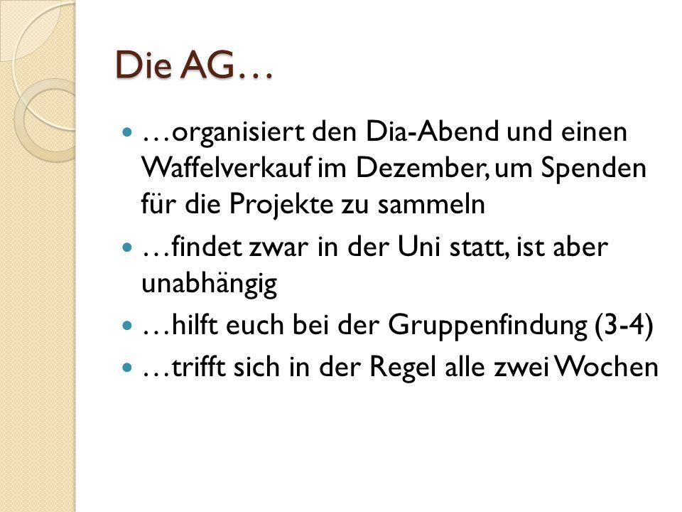 Die AG… …organisiert den Dia-Abend und einen Waffelverkauf im Dezember, um Spenden für die Projekte zu sammeln …findet zwar in der Uni statt, ist aber