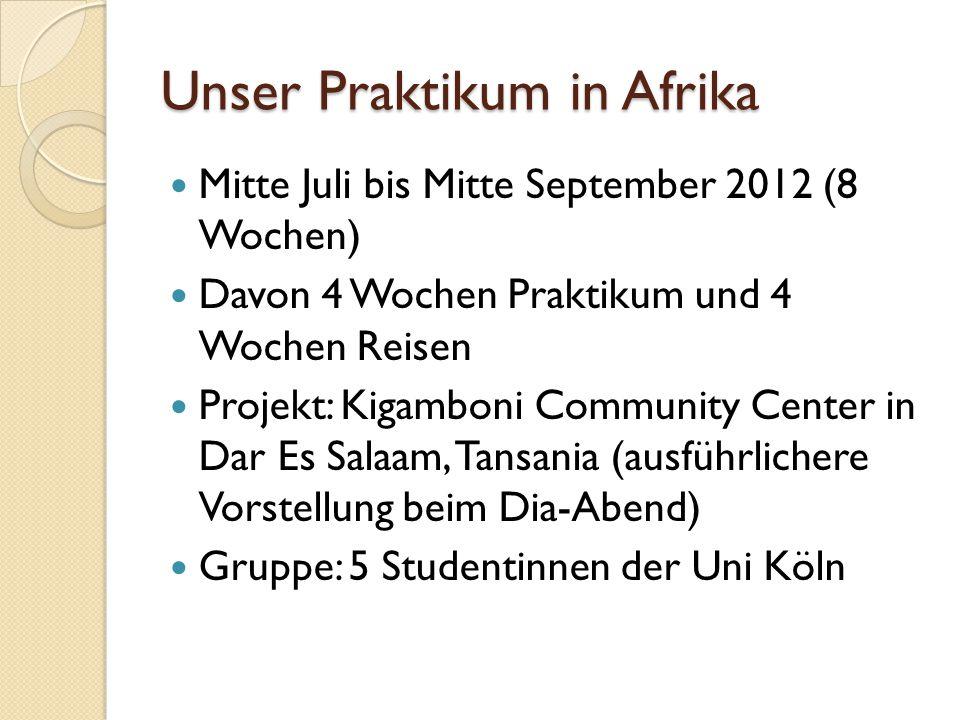 Unser Praktikum in Afrika Mitte Juli bis Mitte September 2012 (8 Wochen) Davon 4 Wochen Praktikum und 4 Wochen Reisen Projekt: Kigamboni Community Cen