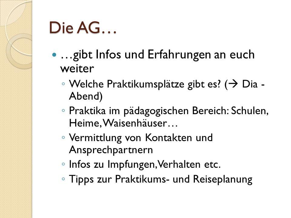 Die AG… …hilft euch weniger bei der individuellen Organisation eurer Reise Das heißt: ◦ Selbstständige Organisation eurer Reise nach Afrika (Flug buchen, Reisevorbereitungen etc.) ◦ Eigene Finanzierung (allerdings Tipps für Stipendien) ◦ ABER: die AG beantwortet viele eurer Fragen!