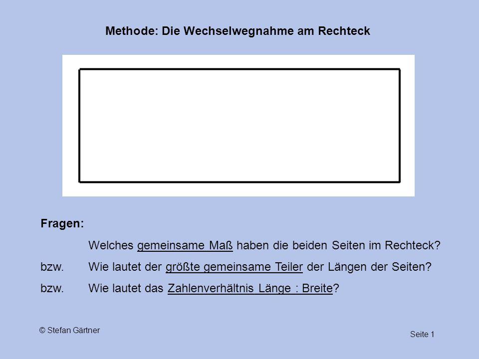Methode: Die Wechselwegnahme am Rechteck Seite 1 © Stefan Gärtner Fragen: Welches gemeinsame Maß haben die beiden Seiten im Rechteck? bzw. Wie lautet