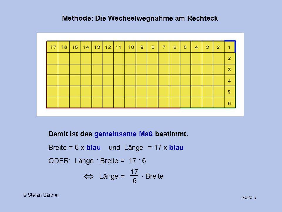 Methode: Die Wechselwegnahme am Rechteck Seite 5 © Stefan Gärtner Damit ist das gemeinsame Maß bestimmt. Breite = 6 x blau und Länge = 17 x blau ODER: