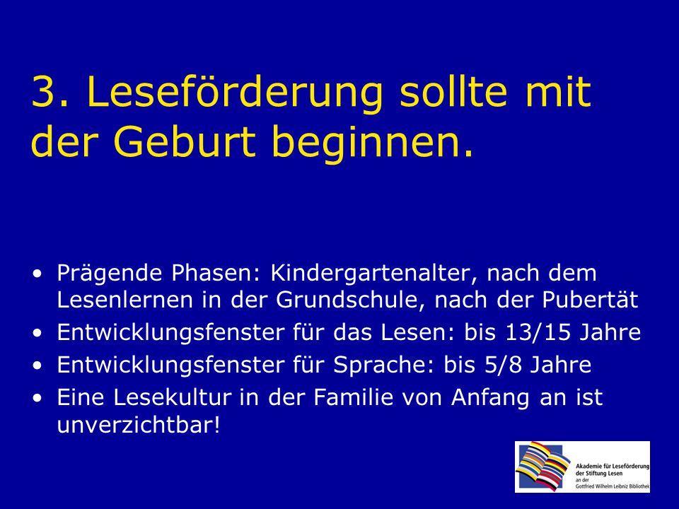 3. Leseförderung sollte mit der Geburt beginnen. Prägende Phasen: Kindergartenalter, nach dem Lesenlernen in der Grundschule, nach der Pubertät Entwic