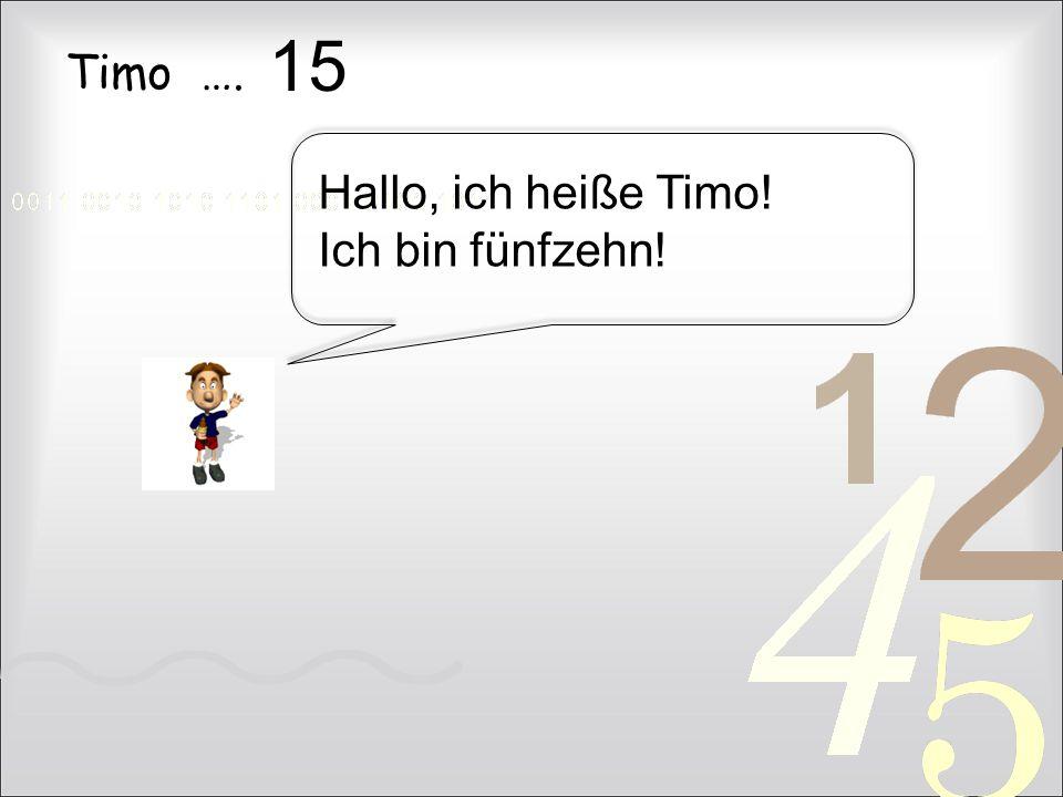 Timo …. 15 Hallo, ich heiße Timo! Ich bin fünfzehn!