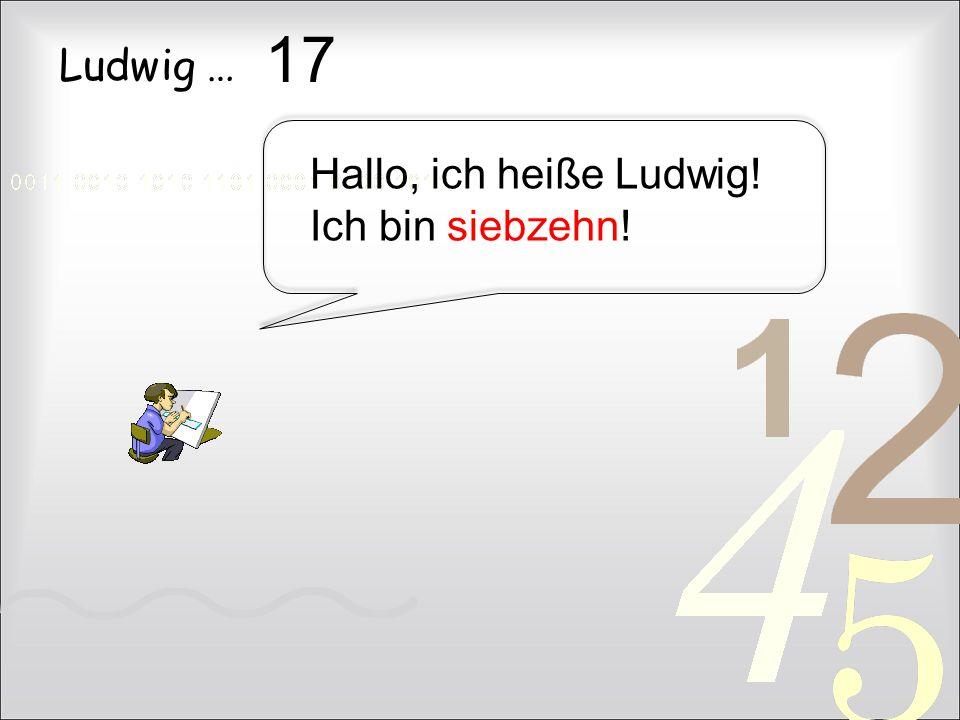 Ludwig … Hallo, ich heiße Ludwig! Ich bin siebzehn! 17