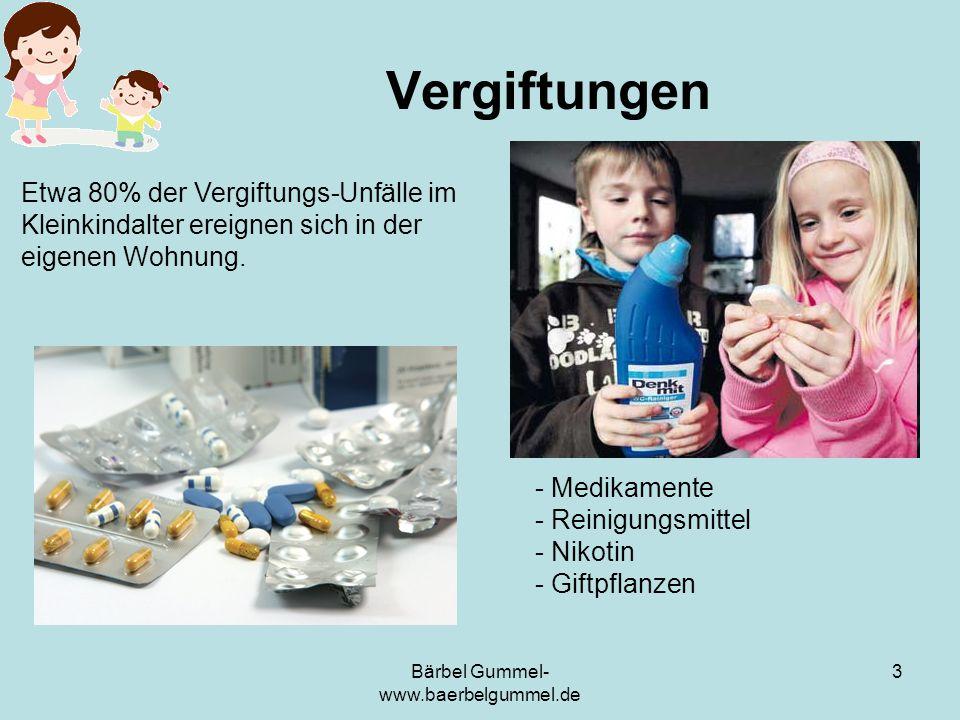 Bärbel Gummel- www.baerbelgummel.de 3 Vergiftungen Etwa 80% der Vergiftungs-Unfälle im Kleinkindalter ereignen sich in der eigenen Wohnung. - Medikame
