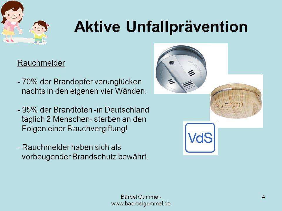 Bärbel Gummel- www.baerbelgummel.de 4 Aktive Unfallprävention Rauchmelder - 70% der Brandopfer verunglücken nachts in den eigenen vier Wänden. - 95% d