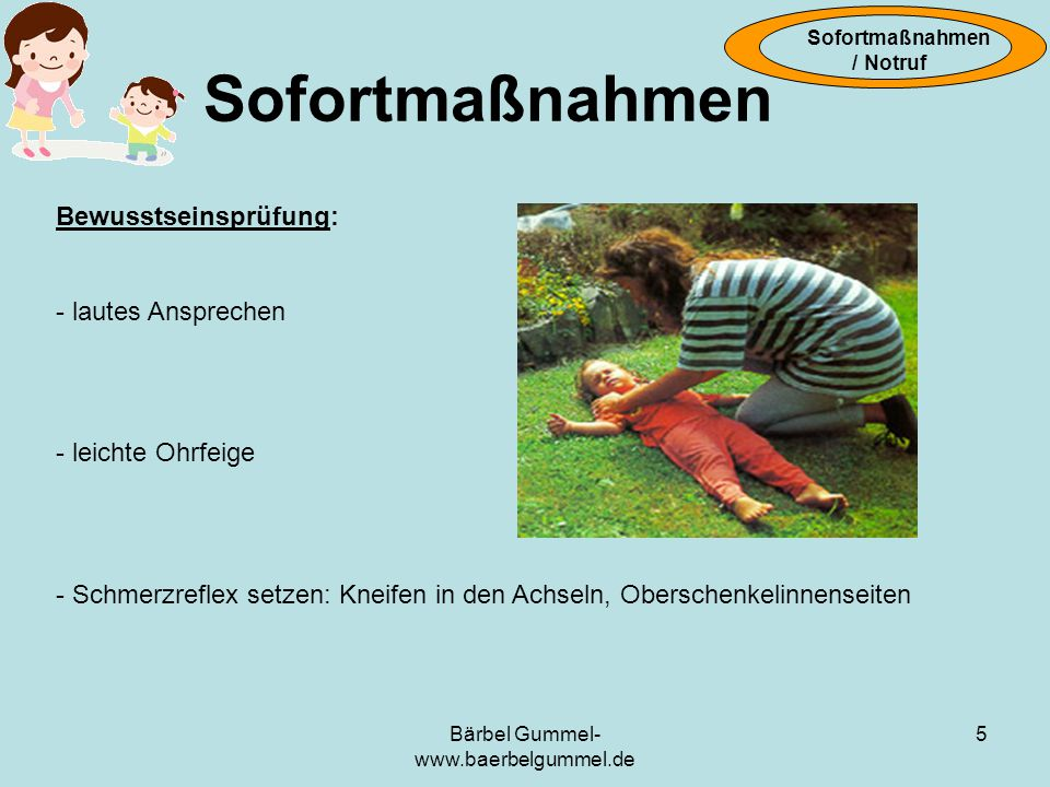 Bärbel Gummel- www.baerbelgummel.de 5 Bewusstseinsprüfung: - lautes Ansprechen - leichte Ohrfeige - Schmerzreflex setzen: Kneifen in den Achseln, Oberschenkelinnenseiten Sofortmaßnahmen / Notruf