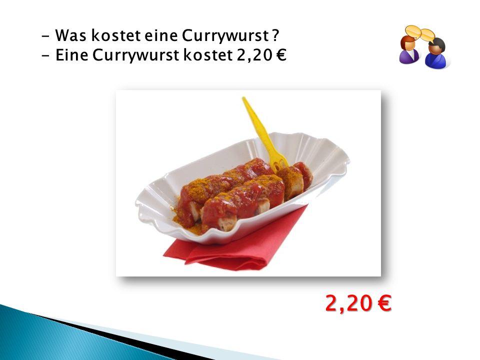 - Was kostet eine Currywurst ? - Eine Currywurst kostet 2,20 € 2,20 €