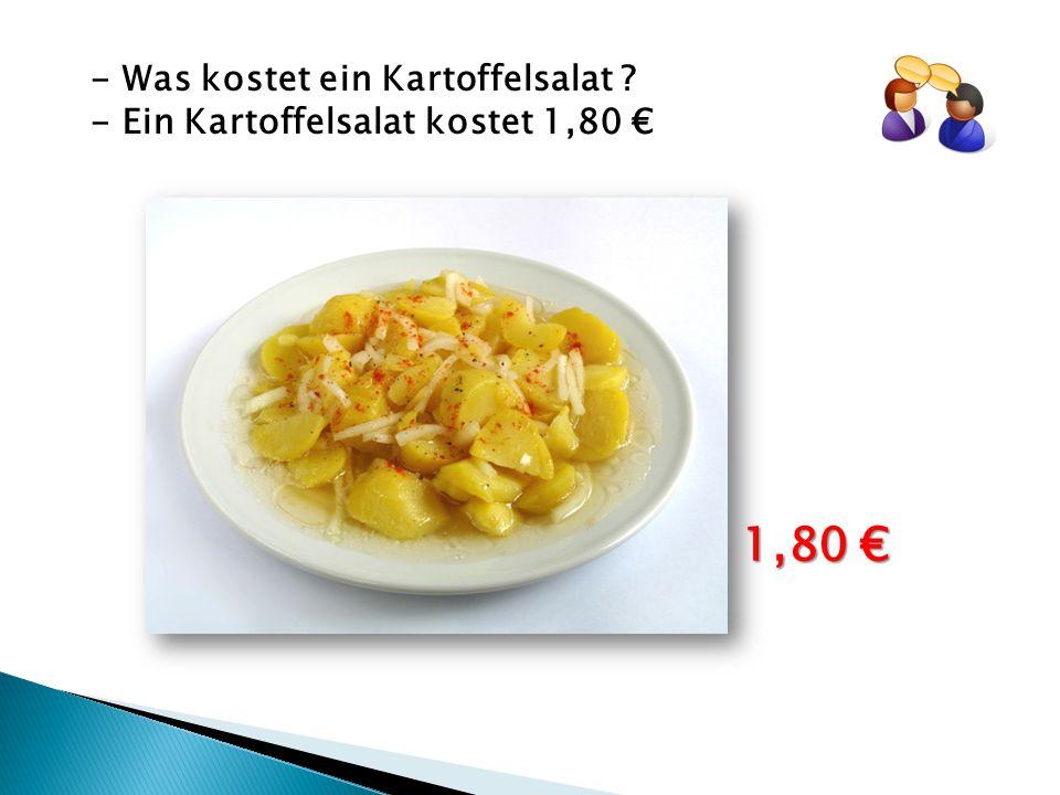 - Was kostet ein Kartoffelsalat ? - Ein Kartoffelsalat kostet 1,80 € 1,80 €