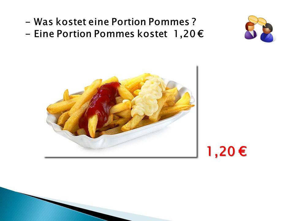 - Was kostet eine Portion Pommes ? - Eine Portion Pommes kostet 1,20 € 1,20 €