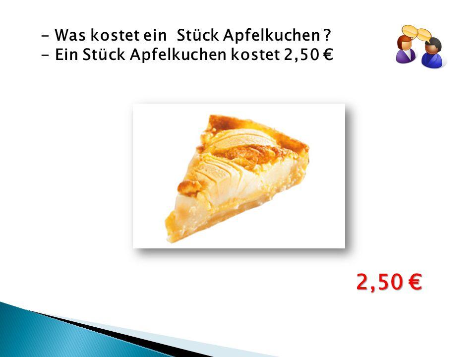 - Was kostet ein Stück Apfelkuchen ? - Ein Stück Apfelkuchen kostet 2,50 € 2,50 €