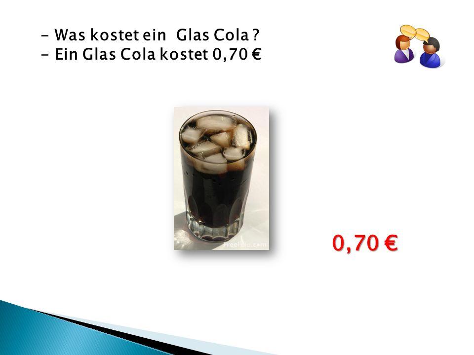 - Was kostet ein Glas Cola ? - Ein Glas Cola kostet 0,70 € 0,70 €