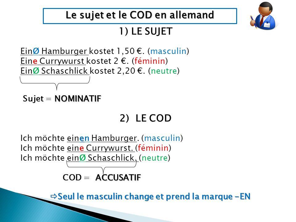 Le sujet et le COD en allemand 1) LE SUJET EinØ Hamburger kostet 1,50 €. (masculin) Eine Currywurst kostet 2 €. (féminin) EinØ Schaschlick kostet 2,20
