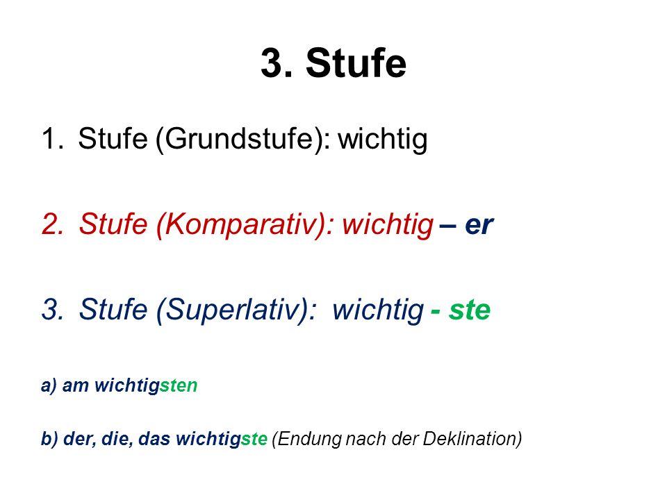 3. Stufe 1.Stufe (Grundstufe): wichtig 2.Stufe (Komparativ): wichtig – er 3.Stufe (Superlativ): wichtig - ste a) am wichtigsten b) der, die, das wicht