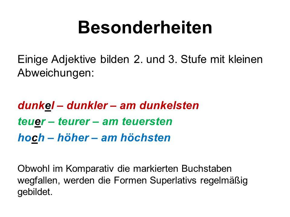 Besonderheiten Einige Adjektive bilden 2. und 3. Stufe mit kleinen Abweichungen: dunkel – dunkler – am dunkelsten teuer – teurer – am teuersten hoch –