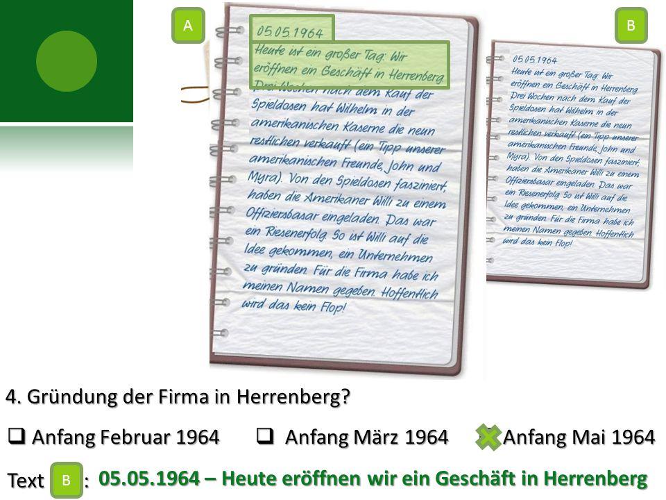 4. Gründung der Firma in Herrenberg?  Anfang Februar 1964  Anfang März 1964  Anfang Mai 1964 Text : B AB C 05.05.1964 – Heute eröffnen wir ein Gesc