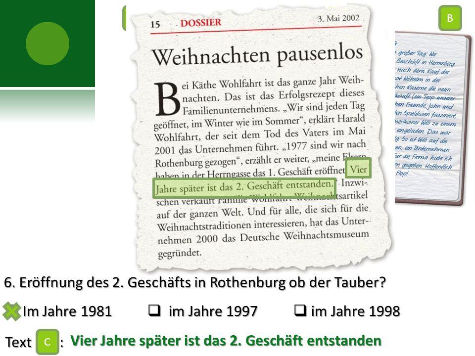 6. Eröffnung des 2. Geschäfts in Rothenburg ob der Tauber?  Im Jahre 1981  im Jahre 1997  im Jahre 1998 Text : C AB C Vier Jahre später ist das 2.