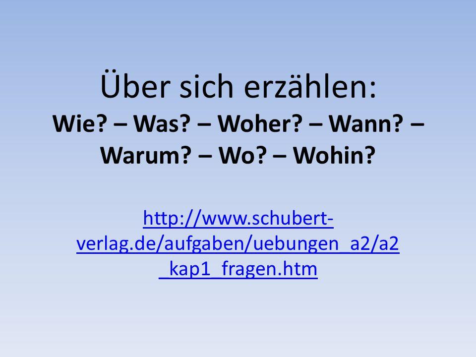 Über sich erzählen: Wie? – Was? – Woher? – Wann? – Warum? – Wo? – Wohin? http://www.schubert- verlag.de/aufgaben/uebungen_a2/a2 _kap1_fragen.htm