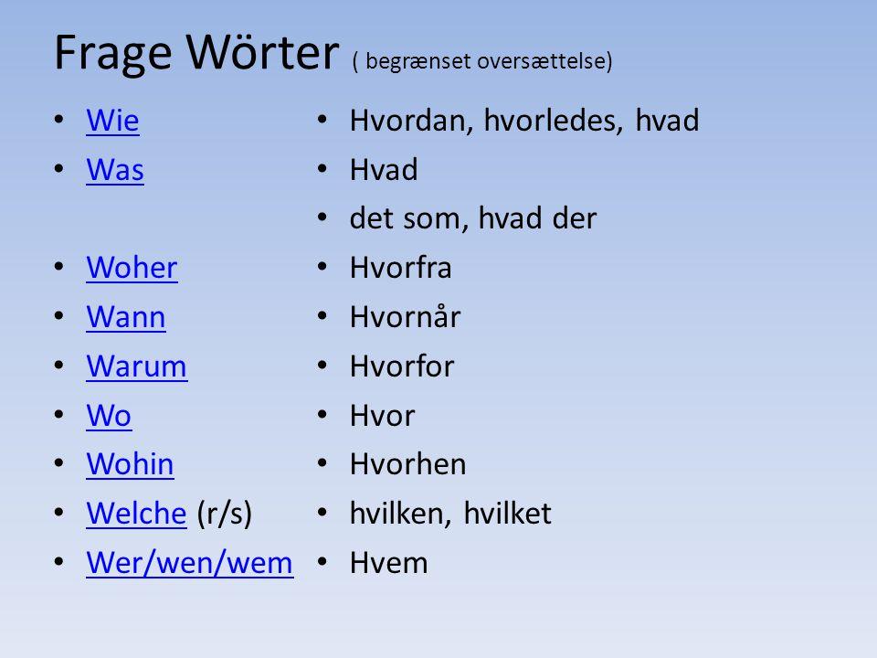 Frage Wörter ( begrænset oversættelse) Wie Was Woher Wann Warum Wo Wohin Welche (r/s) Wer/wen/wem Hvordan, hvorledes, hvad Hvad det som, hvad der Hvor