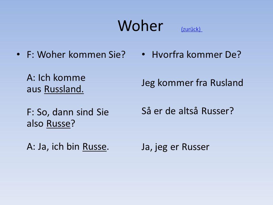 Woher (zurück)(zurück) F: Woher kommen Sie? A: Ich komme aus Russland. F: So, dann sind Sie also Russe? A: Ja, ich bin Russe. Hvorfra kommer De? Jeg k