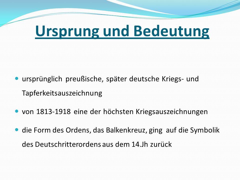 Ursprung und Bedeutung ursprünglich preußische, später deutsche Kriegs- und Tapferkeitsauszeichnung von 1813-1918 eine der höchsten Kriegsauszeichnung