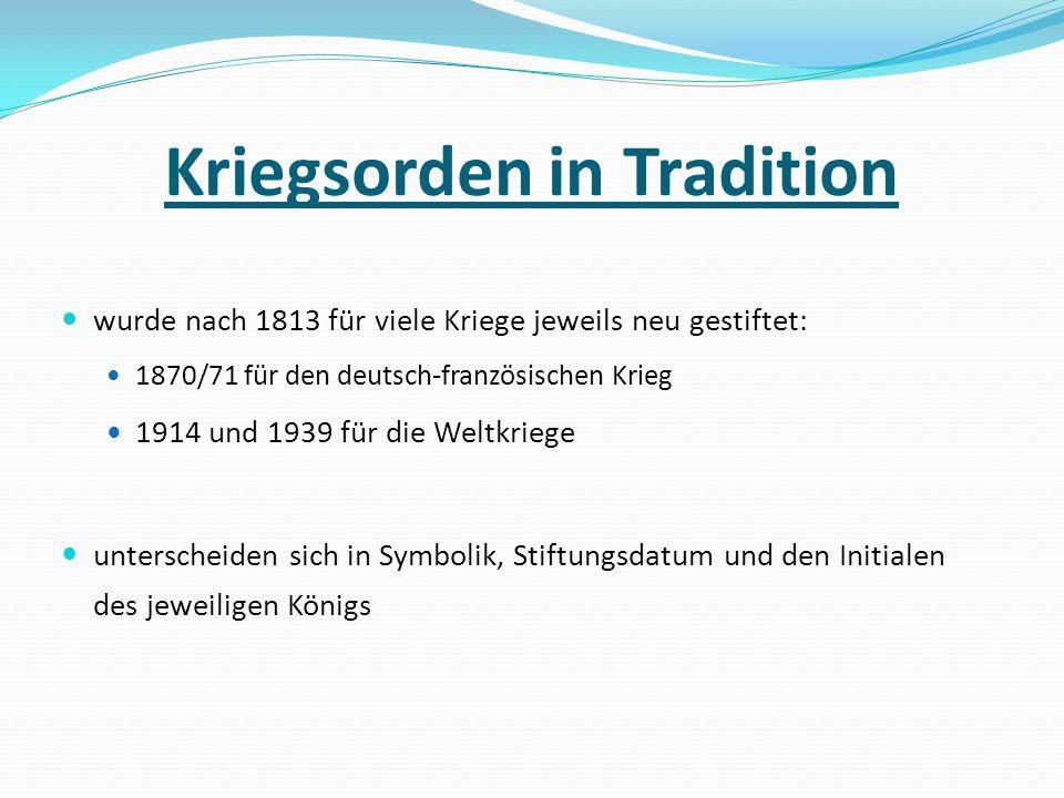 Kriegsorden in Tradition wurde nach 1813 für viele Kriege jeweils neu gestiftet: 1870/71 für den deutsch-französischen Krieg 1914 und 1939 für die Wel