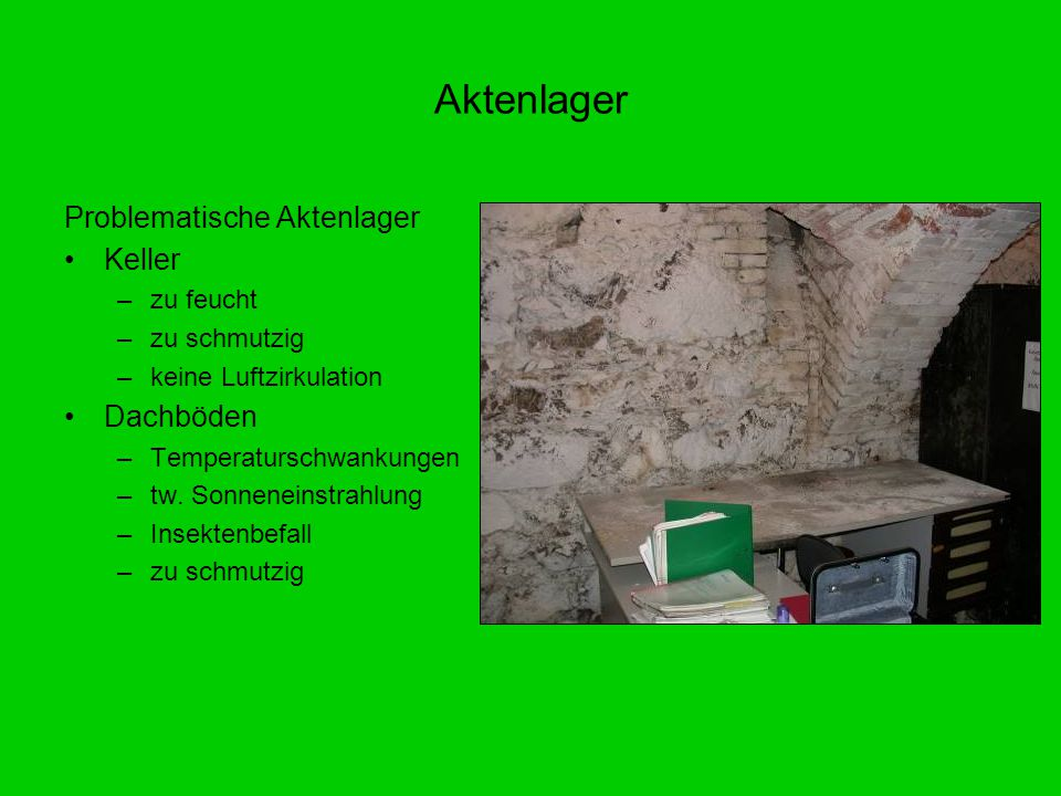 Problematische Aktenlager Keller –zu feucht –zu schmutzig –keine Luftzirkulation Dachböden –Temperaturschwankungen –tw. Sonneneinstrahlung –Insektenbe