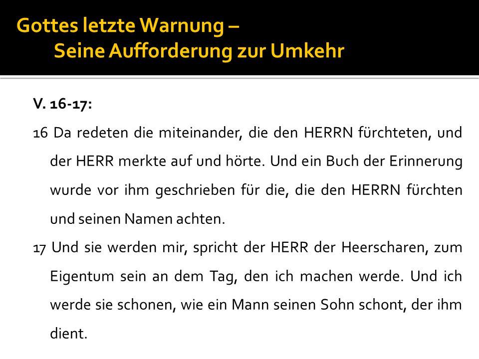 Gottes letzte Warnung – Seine Aufforderung zur Umkehr V. 16-17: 16 Da redeten die miteinander, die den HERRN fürchteten, und der HERR merkte auf und h