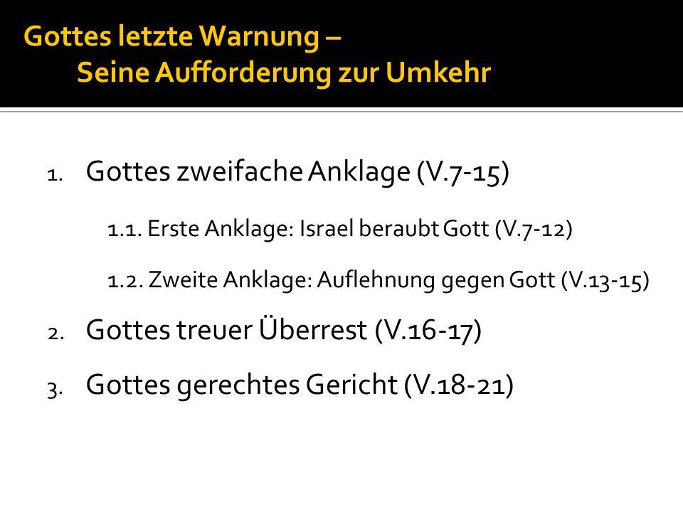 Gottes letzte Warnung – Seine Aufforderung zur Umkehr 1. Gottes zweifache Anklage (V.7-15) 1.1. Erste Anklage: Israel beraubt Gott (V.7-12) 1.2. Zweit