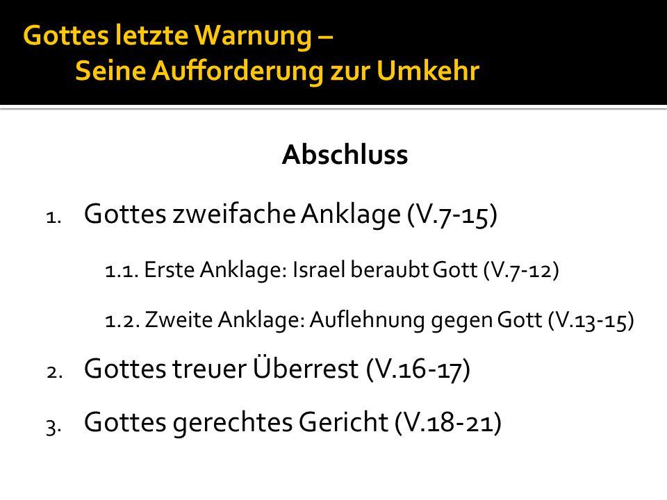 Gottes letzte Warnung – Seine Aufforderung zur Umkehr Abschluss 1. Gottes zweifache Anklage (V.7-15) 1.1. Erste Anklage: Israel beraubt Gott (V.7-12)