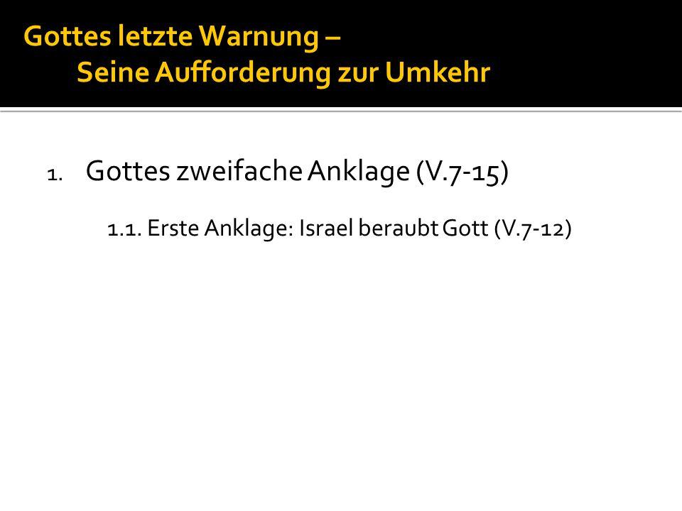 Gottes letzte Warnung – Seine Aufforderung zur Umkehr 1. Gottes zweifache Anklage (V.7-15) 1.1. Erste Anklage: Israel beraubt Gott (V.7-12)