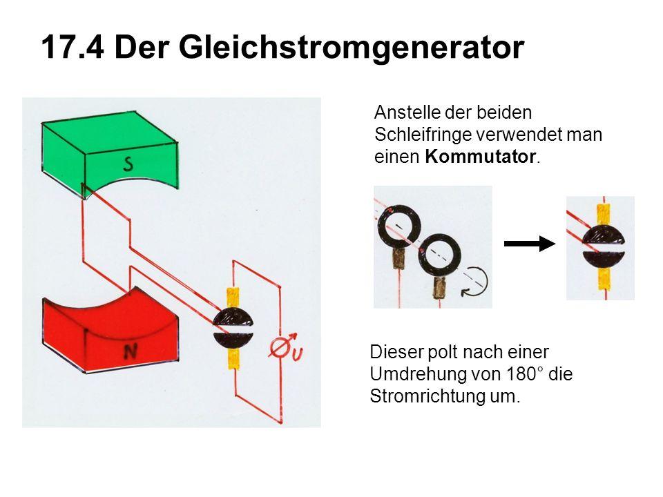 17.4 Der Gleichstromgenerator Anstelle der beiden Schleifringe verwendet man einen Kommutator.