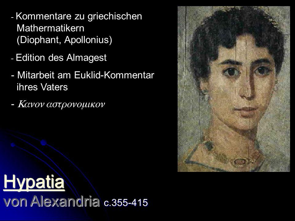 Hypatia Hypatia von Alexandria c.355-415 Hypatia - Kommentare zu griechischen Mathermatikern (Diophant, Apollonius) - Edition des Almagest - Mitarbeit am Euklid-Kommentar ihres Vaters - 