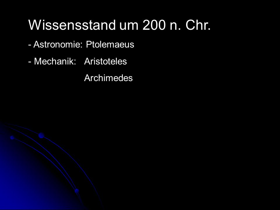 Wissensstand um 200 n. Chr. - Astronomie: Ptolemaeus - Mechanik: Aristoteles Archimedes