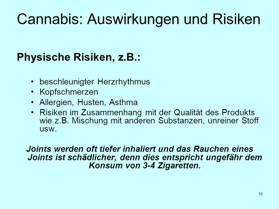 19 Cannabis: Auswirkungen und Risiken Physische Risiken, z.B.: beschleunigter Herzrhythmus Kopfschmerzen Allergien, Husten, Asthma Risiken im Zusammen