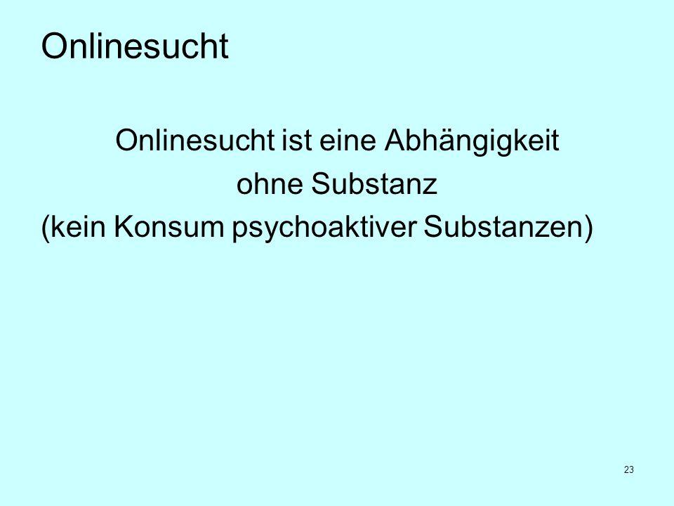 23 Onlinesucht Onlinesucht ist eine Abhängigkeit ohne Substanz (kein Konsum psychoaktiver Substanzen)