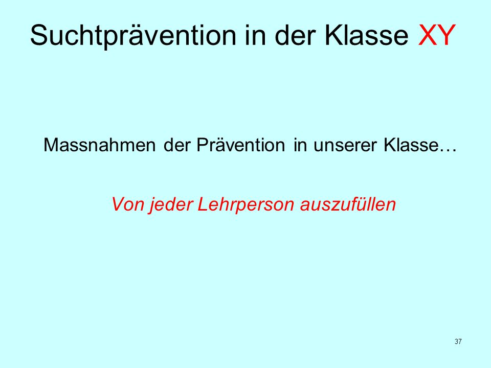 37 Massnahmen der Prävention in unserer Klasse… Von jeder Lehrperson auszufüllen Suchtprävention in der Klasse XY