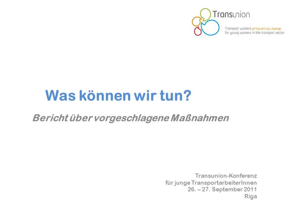 Transunion-Konferenz für junge TransportarbeiterInnen 26. – 27. September 2011 Riga Was können wir tun? Bericht über vorgeschlagene Maßnahmen