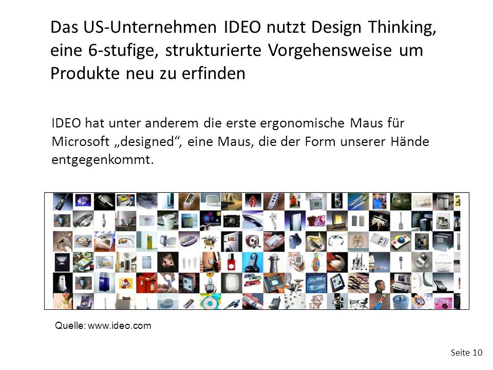 """Seite 10 Das US-Unternehmen IDEO nutzt Design Thinking, eine 6-stufige, strukturierte Vorgehensweise um Produkte neu zu erfinden IDEO hat unter anderem die erste ergonomische Maus für Microsoft """"designed , eine Maus, die der Form unserer Hände entgegenkommt."""