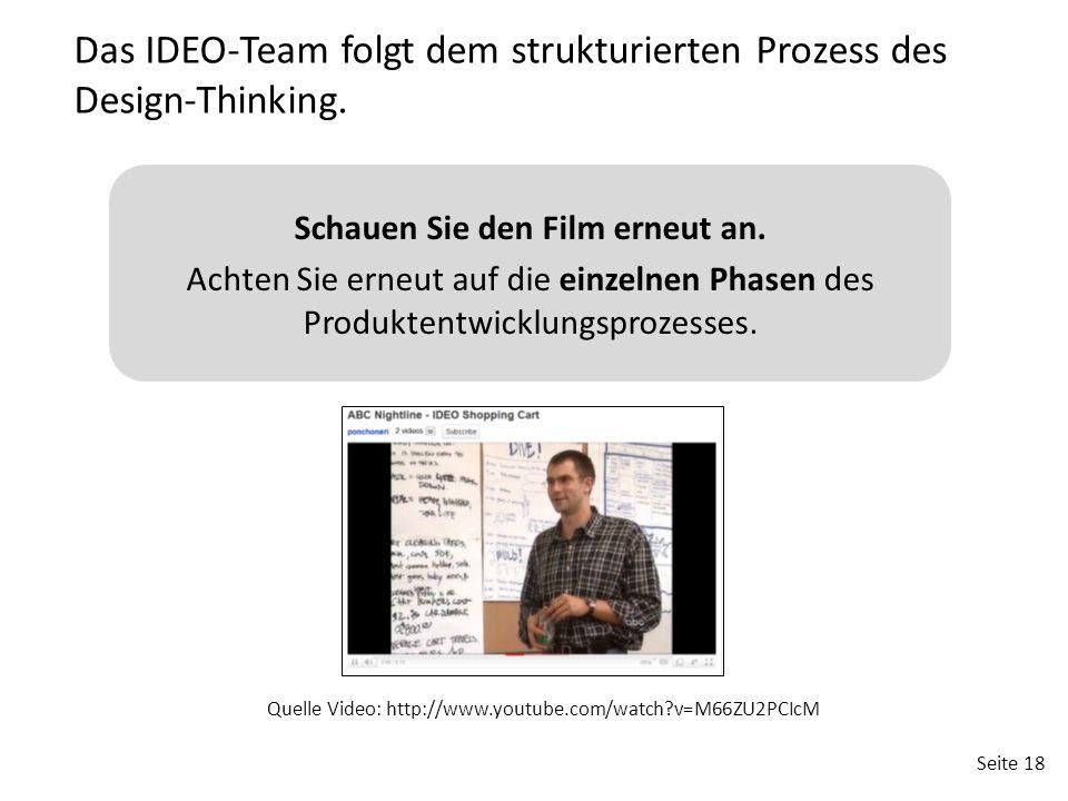 Seite 18 Das IDEO-Team folgt dem strukturierten Prozess des Design-Thinking. Quelle Video: http://www.youtube.com/watch?v=M66ZU2PCIcM Schauen Sie den