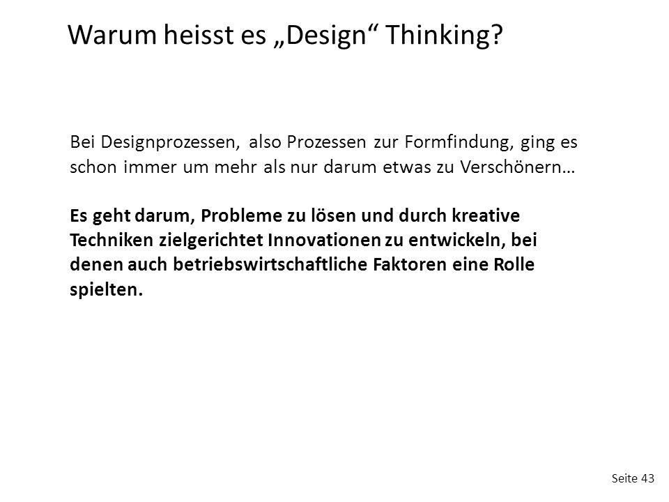 Seite 43 Bei Designprozessen, also Prozessen zur Formfindung, ging es schon immer um mehr als nur darum etwas zu Verschönern… Es geht darum, Probleme zu lösen und durch kreative Techniken zielgerichtet Innovationen zu entwickeln, bei denen auch betriebswirtschaftliche Faktoren eine Rolle spielten.