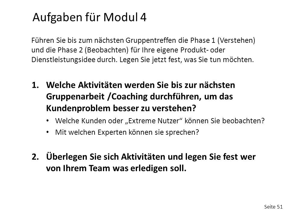 Seite 51 1.Welche Aktivitäten werden Sie bis zur nächsten Gruppenarbeit /Coaching durchführen, um das Kundenproblem besser zu verstehen? Welche Kunden